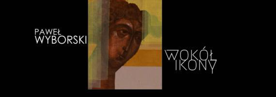 WOKÓŁ IKONY – wystawa malarstwa Pawła Wyborskiego